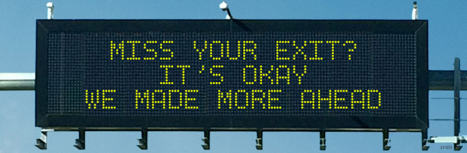 MISS YOUR EXIT? IT'S OKAY. WE MADE MORE AHEAD.