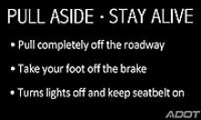 Pull Aside, Stay Alive: Pull completely off the roadway, take your foot off the break, turn lights off and keep seatbelt on